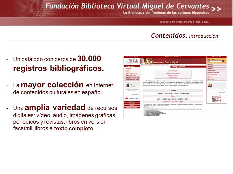 -Un catálogo con cerca de 30.000 registros bibliográficos. -La mayor colección en Internet de contenidos culturales en español. -Una amplia variedad d