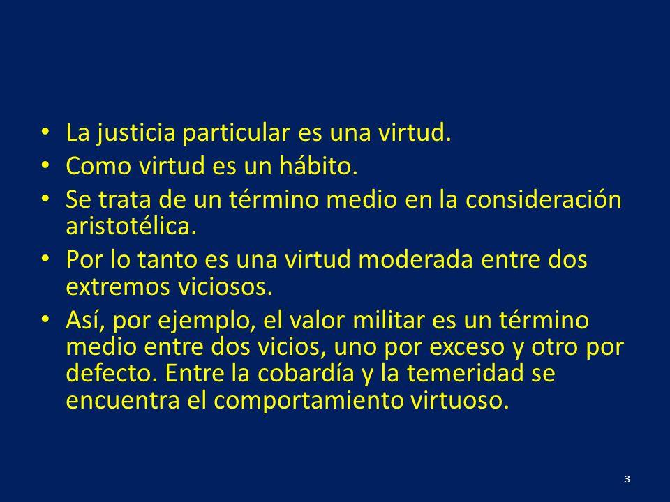 La justicia particular es una virtud. Como virtud es un hábito. Se trata de un término medio en la consideración aristotélica. Por lo tanto es una vir