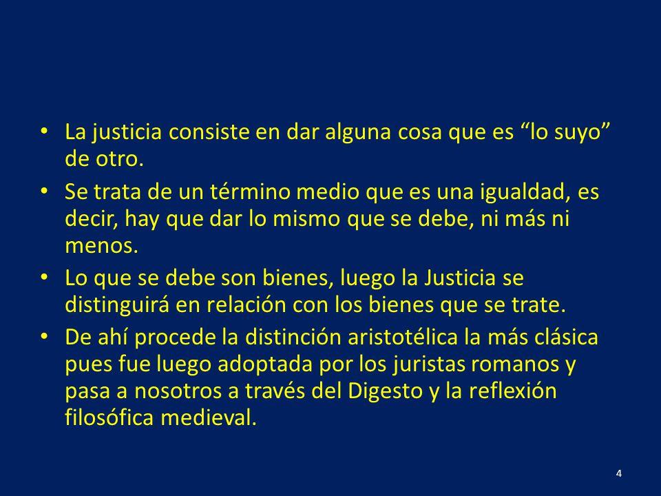 La justicia consiste en dar alguna cosa que es lo suyo de otro. Se trata de un término medio que es una igualdad, es decir, hay que dar lo mismo que s