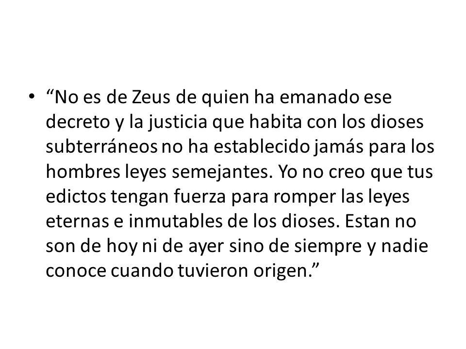 No es de Zeus de quien ha emanado ese decreto y la justicia que habita con los dioses subterráneos no ha establecido jamás para los hombres leyes seme