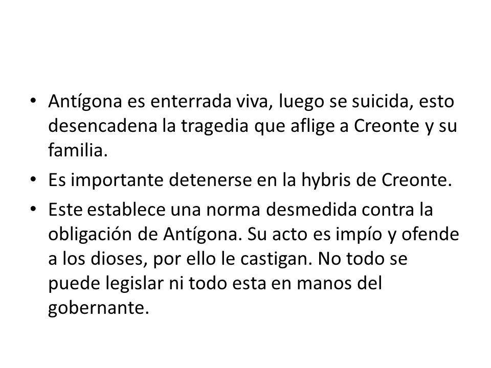 Antígona es enterrada viva, luego se suicida, esto desencadena la tragedia que aflige a Creonte y su familia. Es importante detenerse en la hybris de