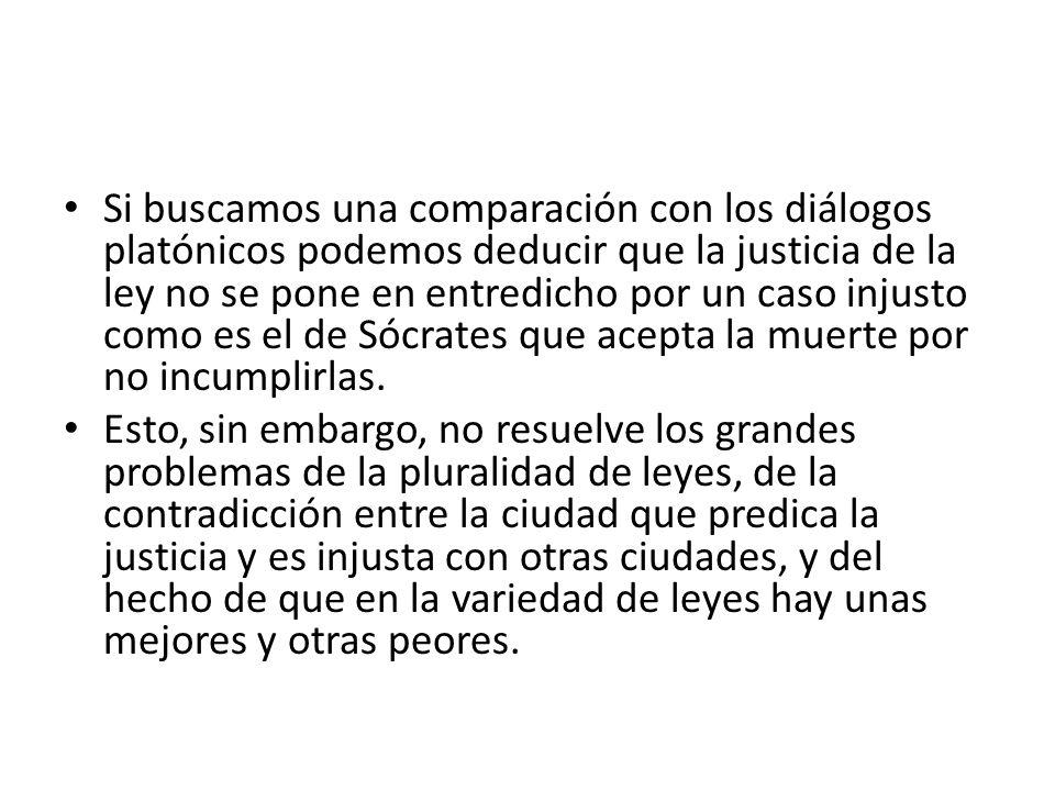 Si buscamos una comparación con los diálogos platónicos podemos deducir que la justicia de la ley no se pone en entredicho por un caso injusto como es