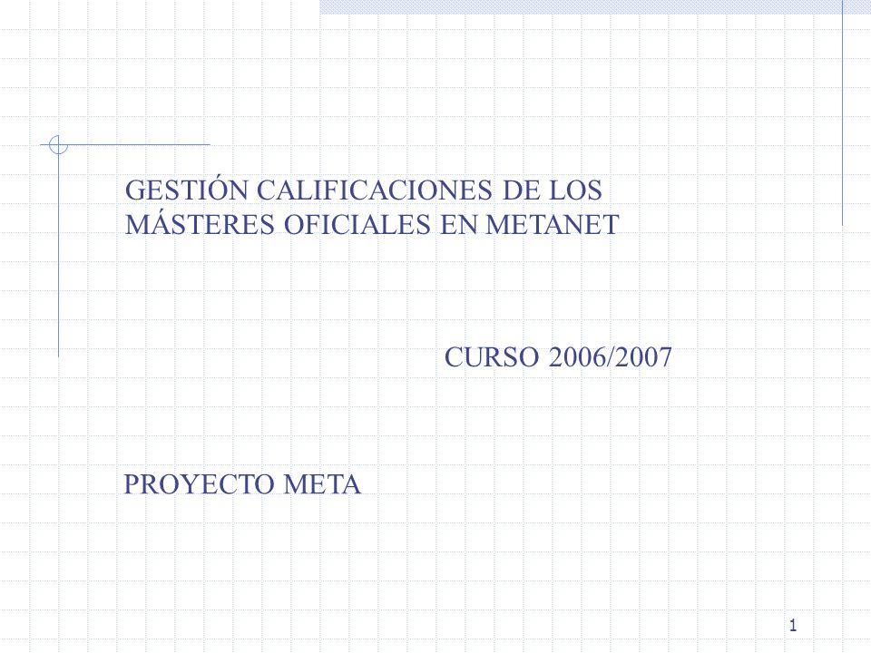 1 GESTIÓN CALIFICACIONES DE LOS MÁSTERES OFICIALES EN METANET CURSO 2006/2007 PROYECTO META