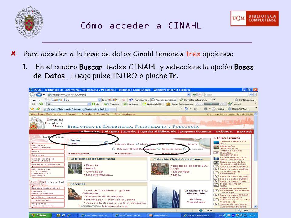 Para acceder a la base de datos Cinahl tenemos tres opciones: 1. En el cuadro Buscar teclee CINAHL y seleccione la opción Bases de Datos. Luego pulse