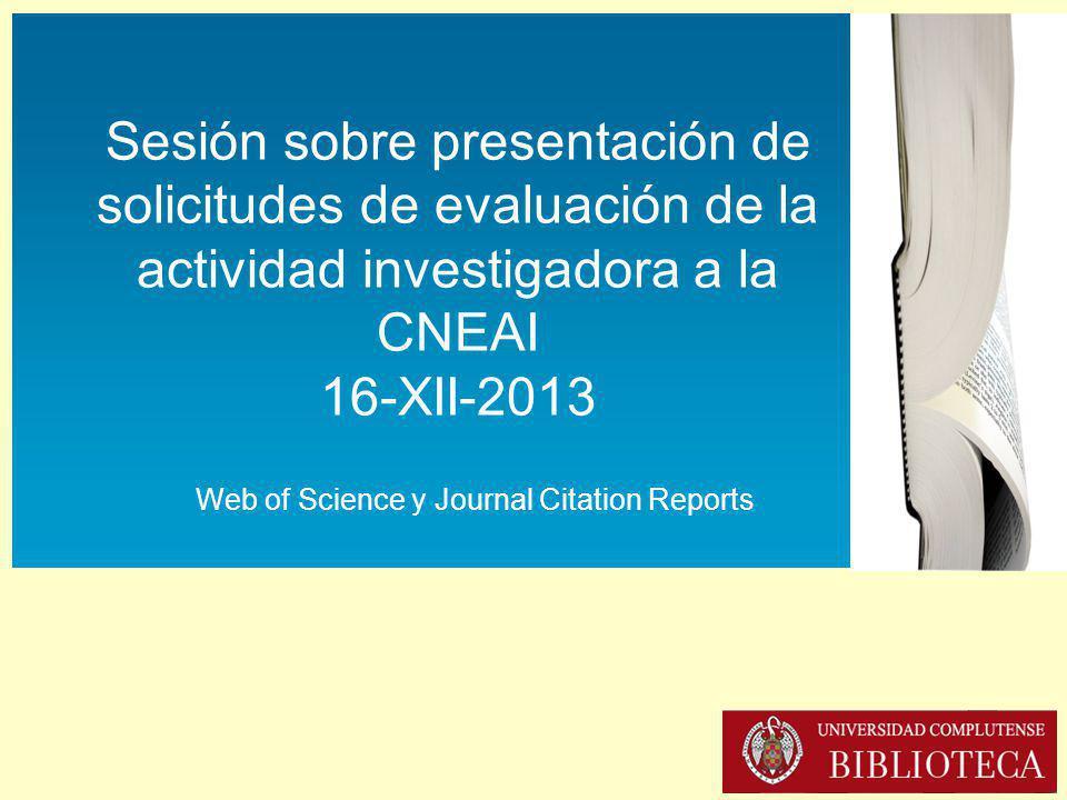 Sesión sobre presentación de solicitudes de evaluación de la actividad investigadora a la CNEAI (16-XII-2013) Sesión sobre presentación de solicitudes de evaluación de la actividad investigadora a la CNEAI 16-XII-2013 Web of Science y Journal Citation Reports