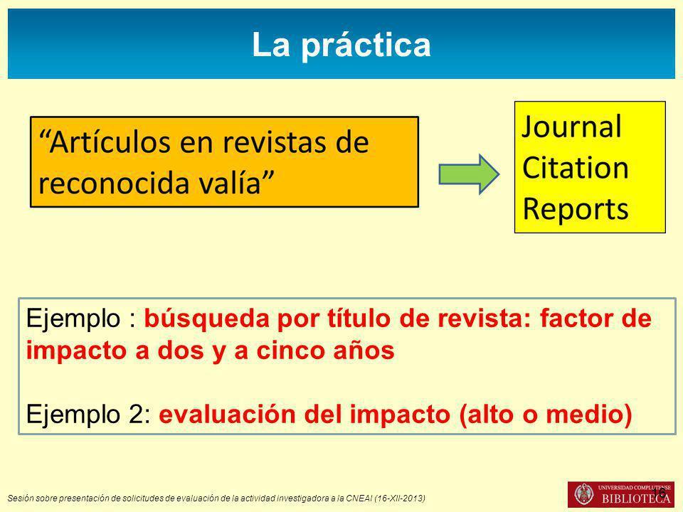 Sesión sobre presentación de solicitudes de evaluación de la actividad investigadora a la CNEAI (16-XII-2013) La práctica Ejemplo : búsqueda por título de revista: factor de impacto a dos y a cinco años Ejemplo 2: evaluación del impacto (alto o medio) 16