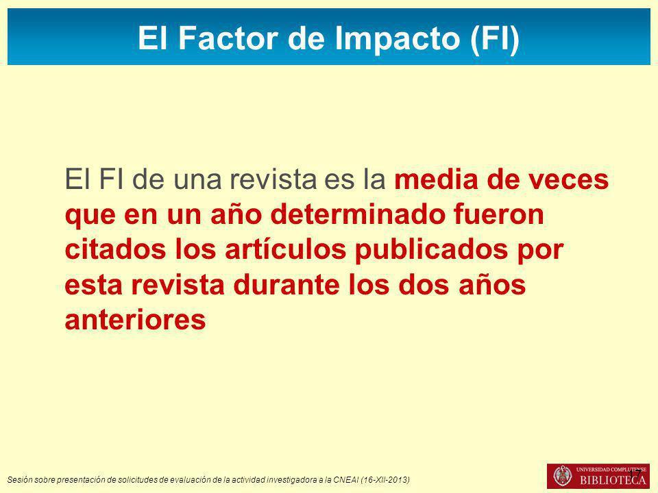 Sesión sobre presentación de solicitudes de evaluación de la actividad investigadora a la CNEAI (16-XII-2013) El Factor de Impacto (FI) El FI de una revista es la media de veces que en un año determinado fueron citados los artículos publicados por esta revista durante los dos años anteriores 17