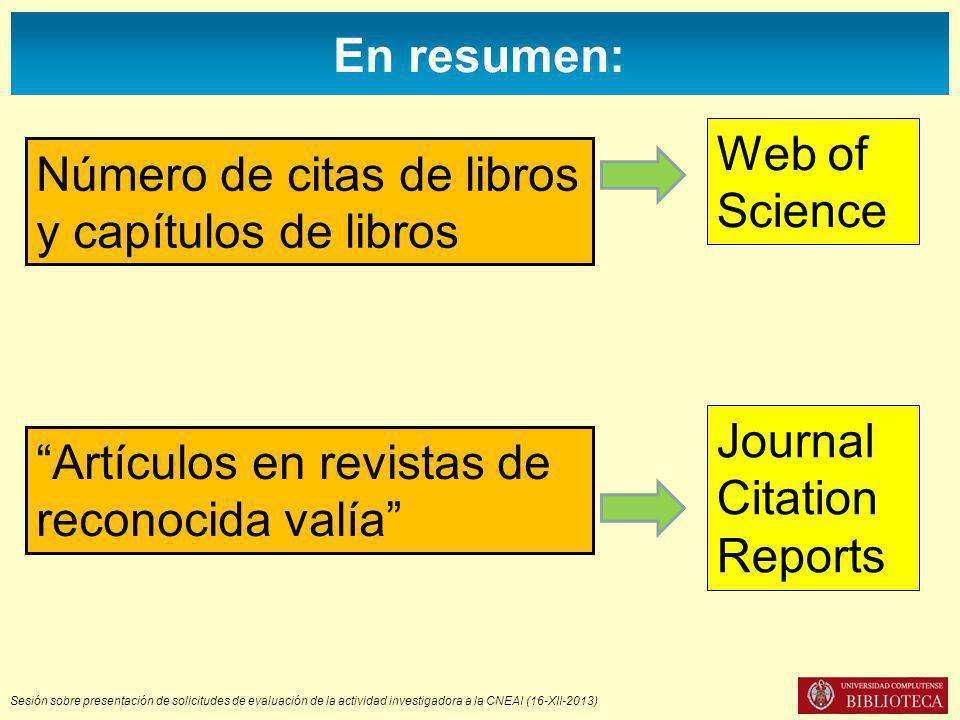 Sesión sobre presentación de solicitudes de evaluación de la actividad investigadora a la CNEAI (16-XII-2013) Artículos en revistas de reconocida valía Número de citas de libros y capítulos de libros Web of Science Journal Citation Reports En resumen: