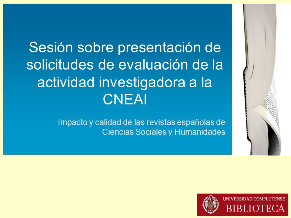 Sesión sobre presentación de solicitudes de evaluación de la actividad investigadora a la CNEAI (16-XII-2013) Sesión sobre presentación de solicitudes de evaluación de la actividad investigadora a la CNEAI Impacto y calidad de las revistas españolas de Ciencias Sociales y Humanidades