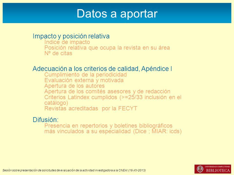 Sesión sobre presentación de solicitudes de evaluación de la actividad investigadora a la CNEAI (16-XII-2013) Datos a aportar Adecuación a los criterios de calidad, Apéndice I Cumplimiento de la periodicidad Evaluación externa y motivada Apertura de los autores Apertura de los comités asesores y de redacción Criterios Latindex cumplidos (>=25/33 inclusión en el catálogo) Revistas acreditadas por la FECYT Difusión: Presencia en repertorios y boletines bibliográficos más vinculados a su especialidad (Dice ; MIAR: icds) Impacto y posición relativa Índice de impacto Posición relativa que ocupa la revista en su área Nº de citas
