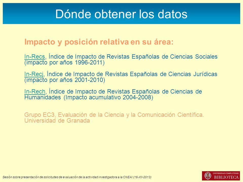 Sesión sobre presentación de solicitudes de evaluación de la actividad investigadora a la CNEAI (16-XII-2013) Dónde obtener los datos Impacto y posición relativa en su área: In-RecsIn-Recs, Índice de Impacto de Revistas Españolas de Ciencias Sociales (impacto por años 1996-2011) In-RecjIn-Recj, Índice de Impacto de Revistas Españolas de Ciencias Jurídicas (impacto por años 2001-2010) In-RechIn-Rech, Índice de Impacto de Revistas Españolas de Ciencias de Humanidades (Impacto acumulativo 2004-2008) Grupo EC3, Evaluación de la Ciencia y la Comunicación Científica.