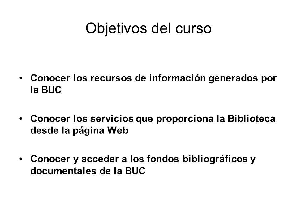 Objetivos del curso Conocer los recursos de información generados por la BUC Conocer los servicios que proporciona la Biblioteca desde la página Web Conocer y acceder a los fondos bibliográficos y documentales de la BUC