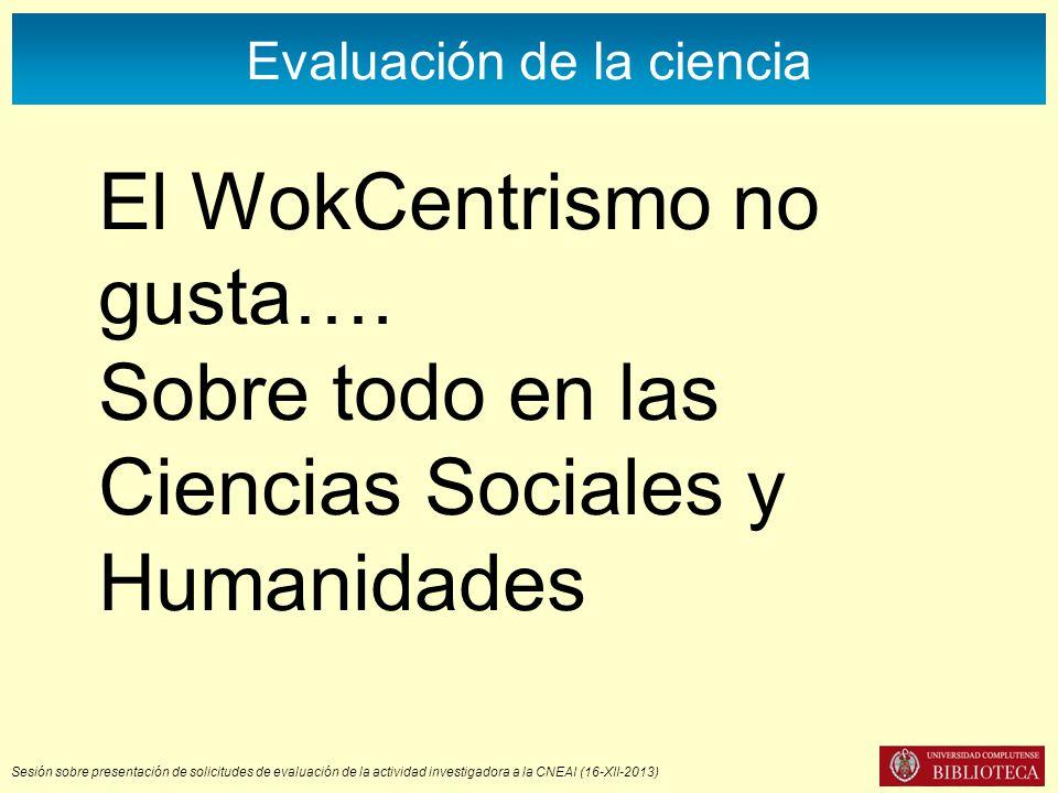 Sesión sobre presentación de solicitudes de evaluación de la actividad investigadora a la CNEAI (16-XII-2013) Evaluación de la ciencia El WokCentrismo