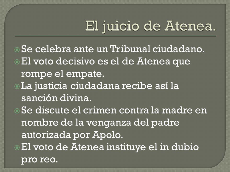 Se celebra ante un Tribunal ciudadano. El voto decisivo es el de Atenea que rompe el empate. La justicia ciudadana recibe así la sanción divina. Se di