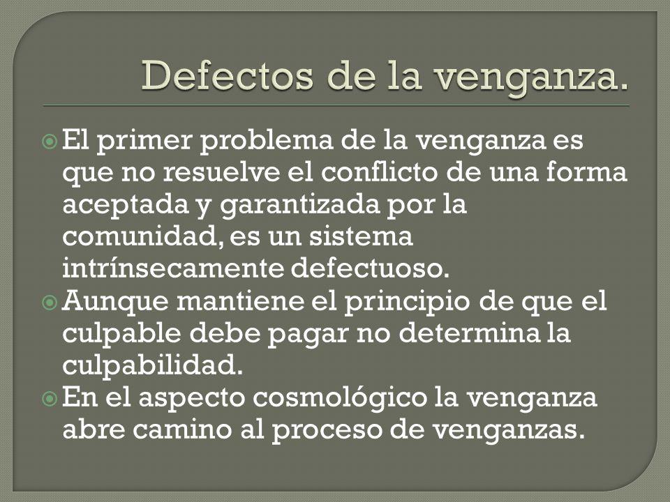 El primer problema de la venganza es que no resuelve el conflicto de una forma aceptada y garantizada por la comunidad, es un sistema intrínsecamente