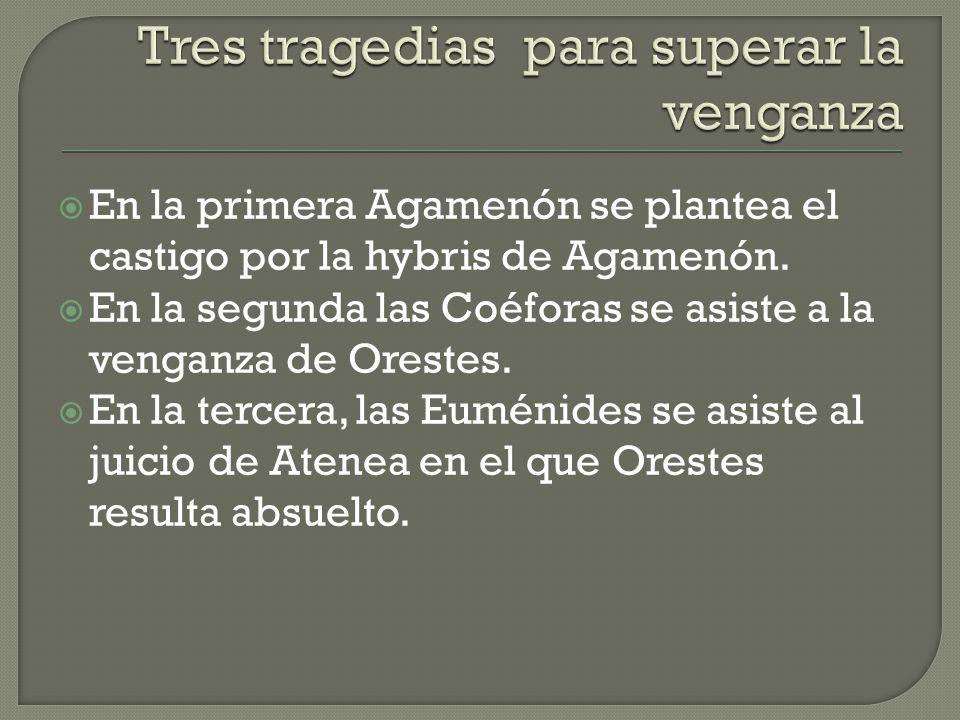 En la primera Agamenón se plantea el castigo por la hybris de Agamenón. En la segunda las Coéforas se asiste a la venganza de Orestes. En la tercera,