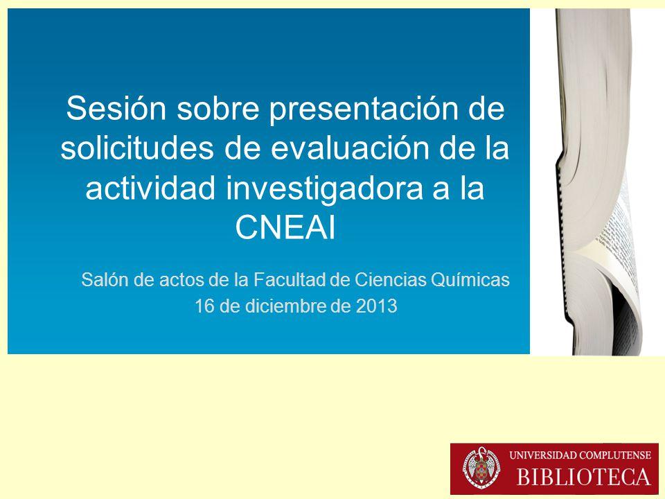 Sesión sobre presentación de solicitudes de evaluación de la actividad investigadora a la CNEAI (16-XII-2013) Sesión sobre presentación de solicitudes de evaluación de la actividad investigadora a la CNEAI Salón de actos de la Facultad de Ciencias Químicas 16 de diciembre de 2013