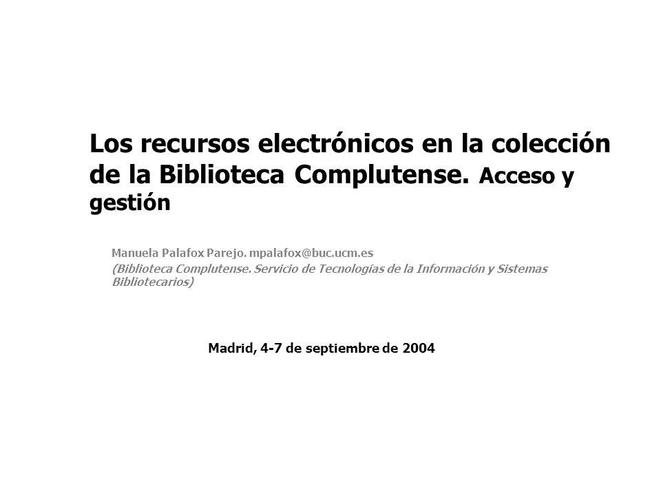 Los recursos electrónicos en la colección de la Biblioteca Complutense. Acceso y gestión Manuela Palafox Parejo. mpalafox@buc.ucm.es (Biblioteca Compl