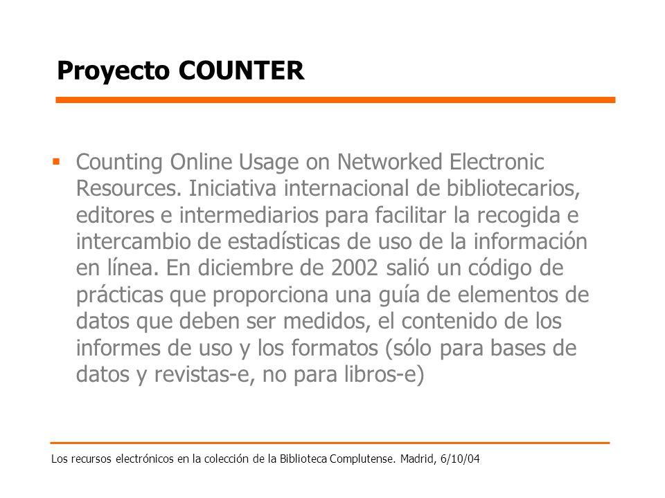 Los recursos electrónicos en la colección de la Biblioteca Complutense. Madrid, 6/10/04 Proyecto COUNTER Counting Online Usage on Networked Electronic