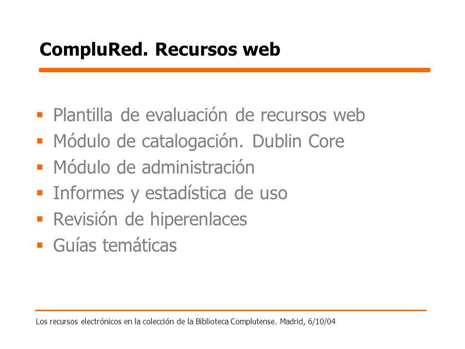 Los recursos electrónicos en la colección de la Biblioteca Complutense. Madrid, 6/10/04 CompluRed. Recursos web Plantilla de evaluación de recursos we