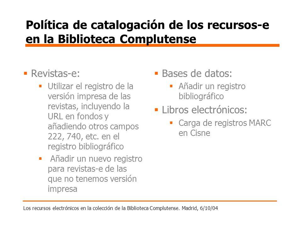 Los recursos electrónicos en la colección de la Biblioteca Complutense. Madrid, 6/10/04 Política de catalogación de los recursos-e en la Biblioteca Co
