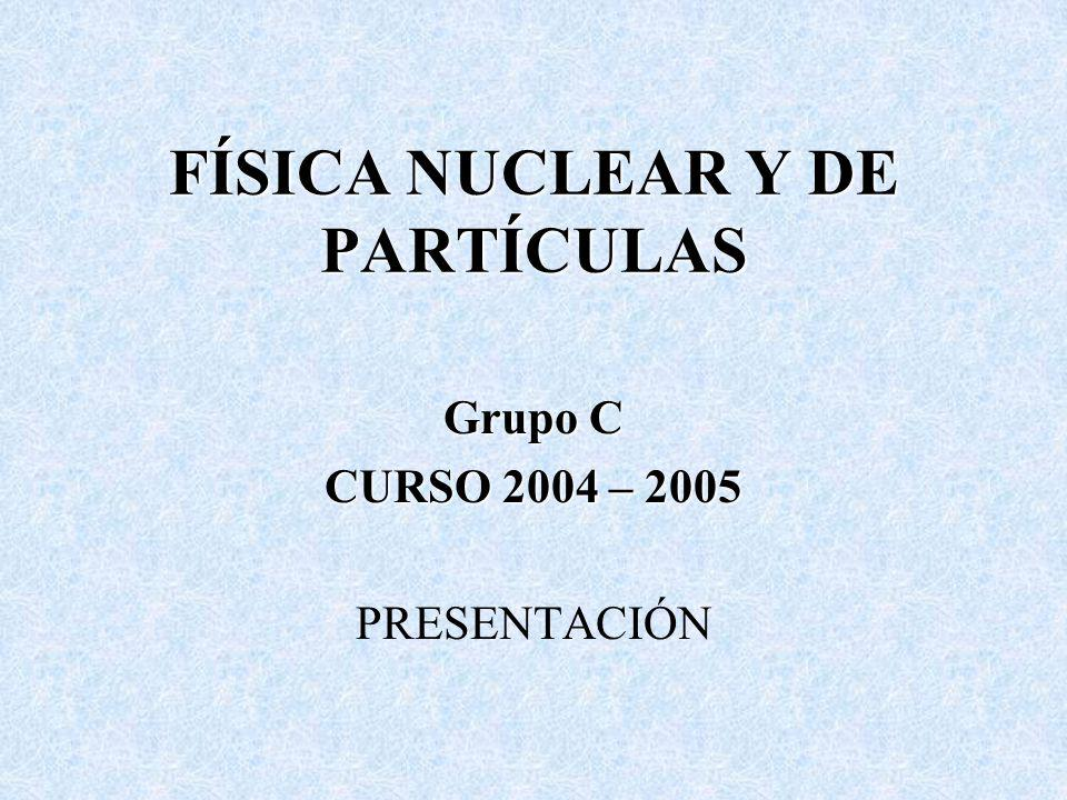 FÍSICA NUCLEAR Y DE PARTÍCULAS Grupo C CURSO 2004 – 2005 PRESENTACIÓN