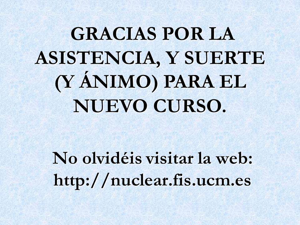 No olvidéis visitar la web: http://nuclear.fis.ucm.es GRACIAS POR LA ASISTENCIA, Y SUERTE (Y ÁNIMO) PARA EL NUEVO CURSO. GRACIAS POR LA ASISTENCIA, Y
