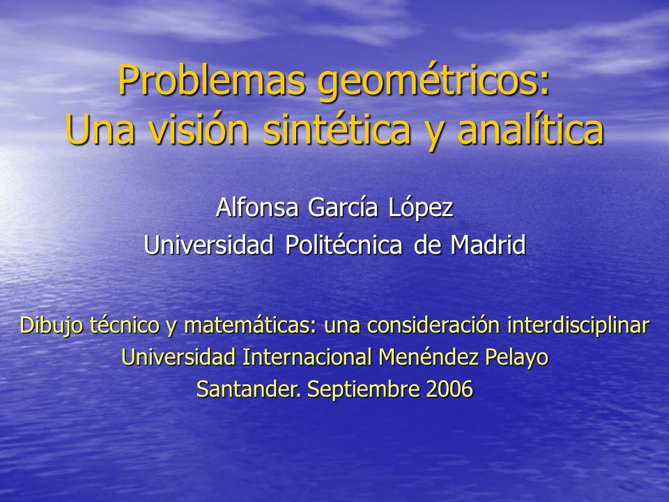 Problemas geométricos: Una visión sintética y analítica Alfonsa García López Universidad Politécnica de Madrid Dibujo técnico y matemáticas: una consi