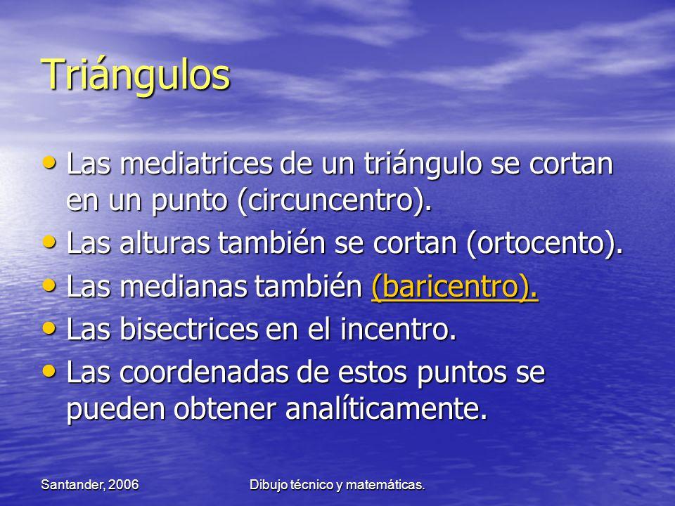 Santander, 2006Dibujo técnico y matemáticas. Triángulos Las mediatrices de un triángulo se cortan en un punto (circuncentro). Las mediatrices de un tr