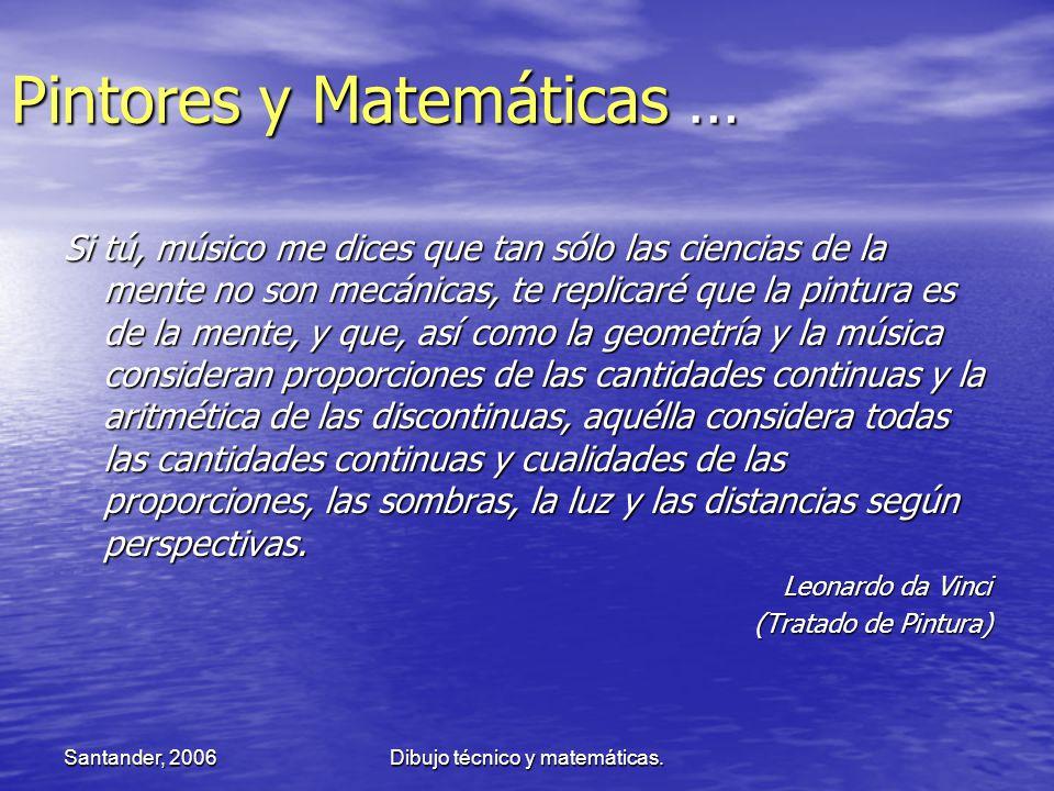 Santander, 2006Dibujo técnico y matemáticas. Pintores y Matemáticas … Si tú, músico me dices que tan sólo las ciencias de la mente no son mecánicas, t