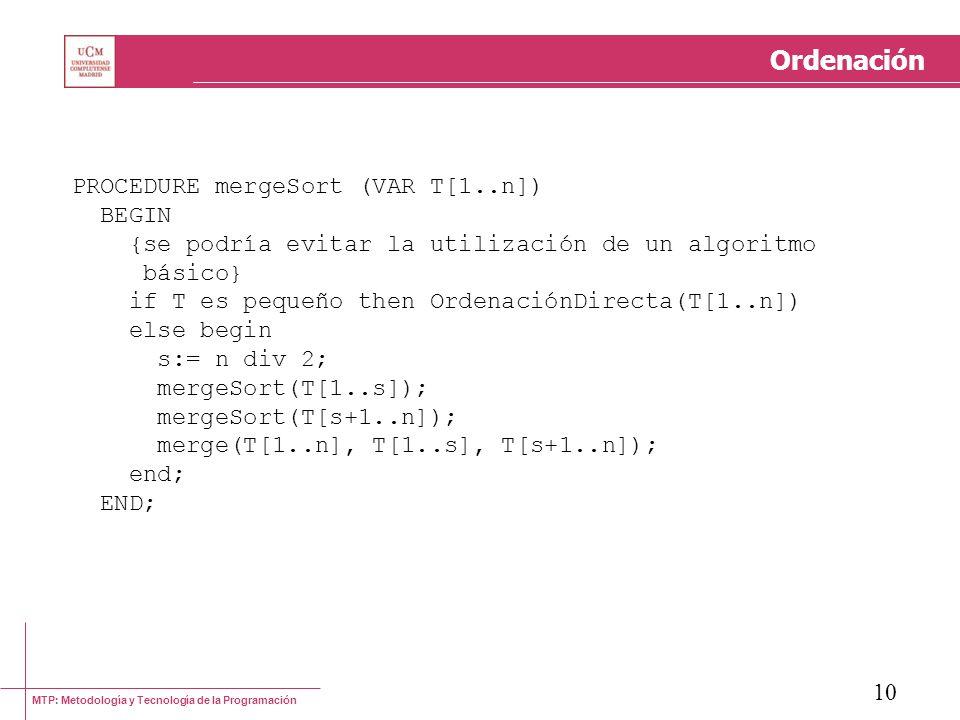 MTP: Metodología y Tecnología de la Programación 10 Ordenación PROCEDURE mergeSort (VAR T[1..n]) BEGIN {se podría evitar la utilización de un algoritm