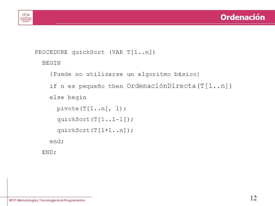 MTP: Metodología y Tecnología de la Programación 12 Ordenación PROCEDURE quickSort (VAR T[1..n]) BEGIN {Puede no utilizarse un algoritmo básico} if n