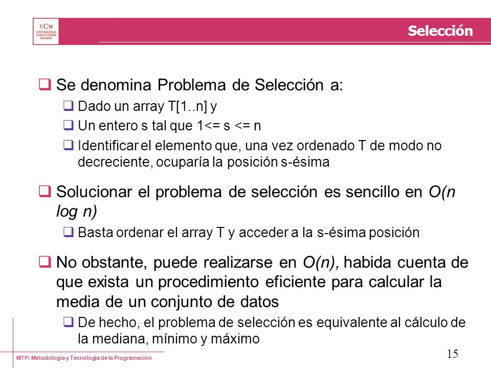 MTP: Metodología y Tecnología de la Programación 15 Selección Se denomina Problema de Selección a: Dado un array T[1..n] y Un entero s tal que 1<= s <