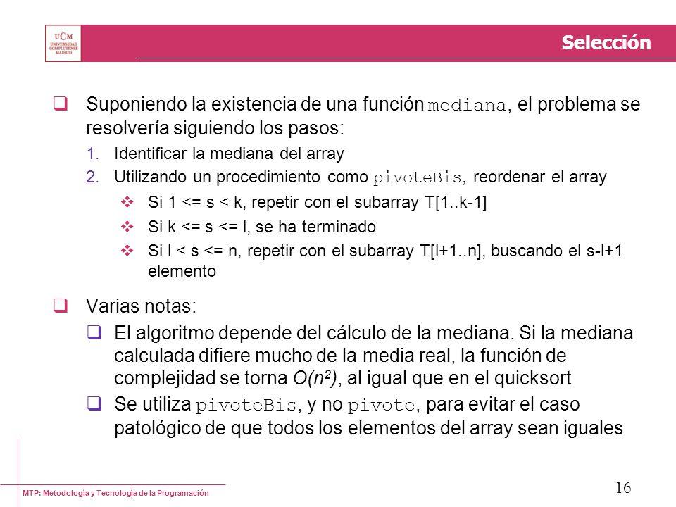 MTP: Metodología y Tecnología de la Programación 16 Selección Suponiendo la existencia de una función mediana, el problema se resolvería siguiendo los
