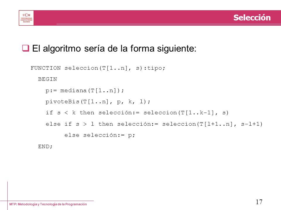 MTP: Metodología y Tecnología de la Programación 17 Selección El algoritmo sería de la forma siguiente: FUNCTION seleccion(T[1..n], s):tipo; BEGIN p:=