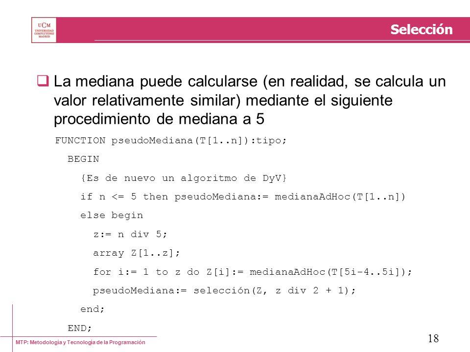 MTP: Metodología y Tecnología de la Programación 18 Selección La mediana puede calcularse (en realidad, se calcula un valor relativamente similar) med