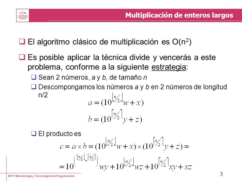 MTP: Metodología y Tecnología de la Programación 3 Multiplicación de enteros largos El algoritmo clásico de multiplicación es O(n 2 ) Es posible aplic
