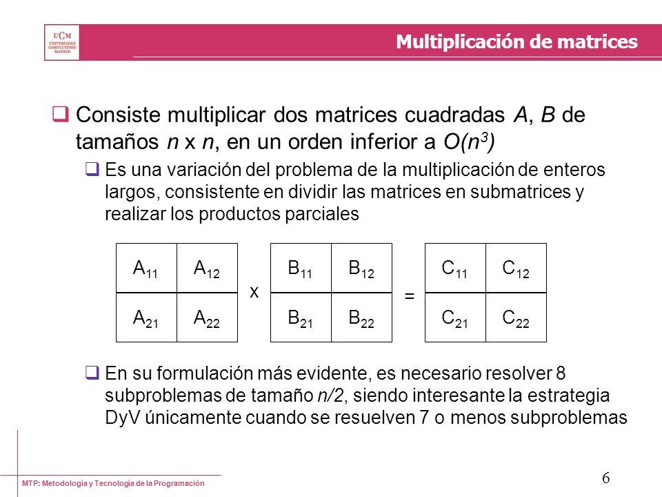 MTP: Metodología y Tecnología de la Programación 6 Multiplicación de matrices Consiste multiplicar dos matrices cuadradas A, B de tamaños n x n, en un
