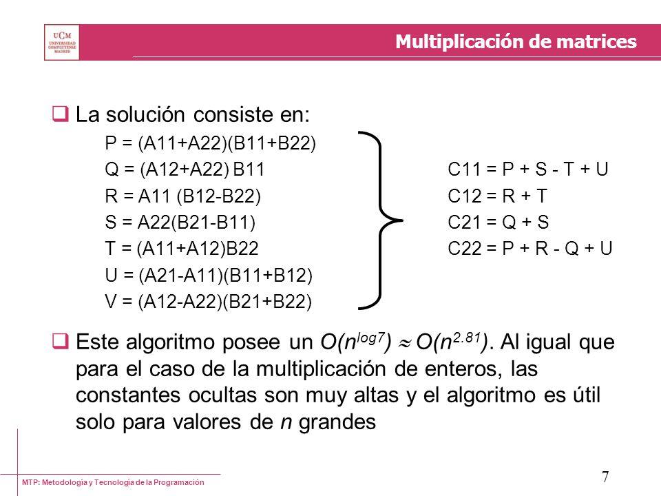 MTP: Metodología y Tecnología de la Programación 7 Multiplicación de matrices La solución consiste en: P = (A11+A22)(B11+B22) Q = (A12+A22) B11C11 = P