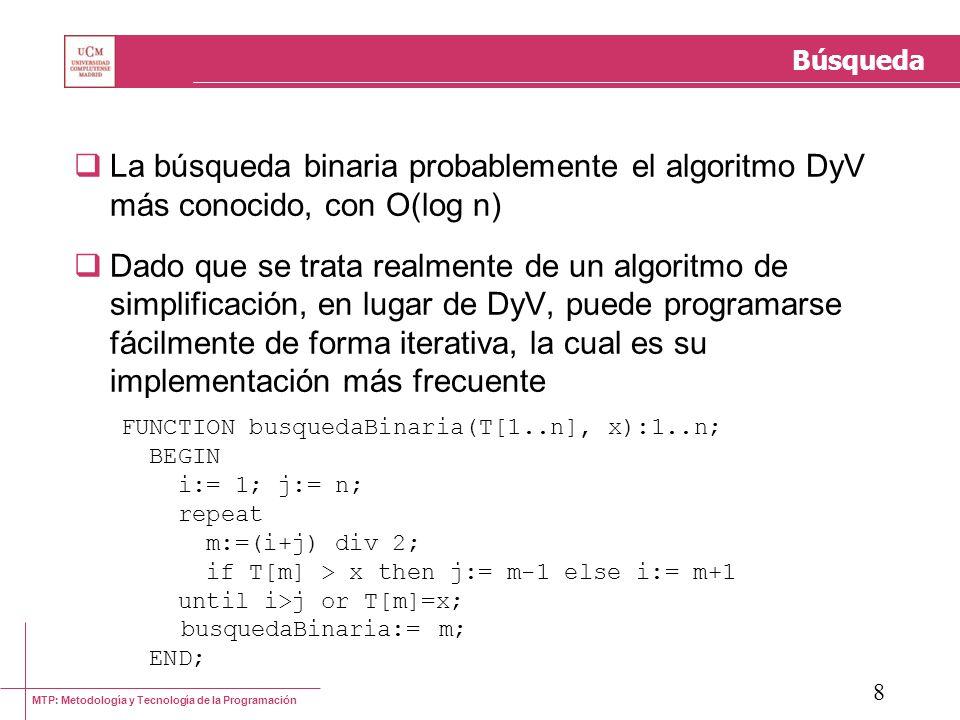 MTP: Metodología y Tecnología de la Programación 8 Búsqueda La búsqueda binaria probablemente el algoritmo DyV más conocido, con O(log n) Dado que se