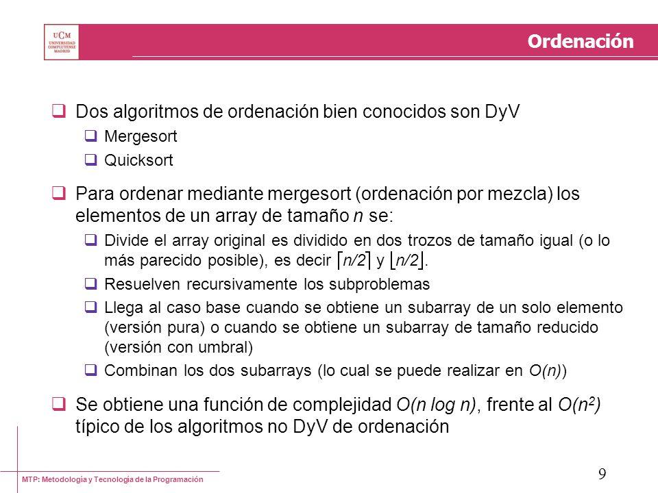MTP: Metodología y Tecnología de la Programación 9 Ordenación Dos algoritmos de ordenación bien conocidos son DyV Mergesort Quicksort Para ordenar med