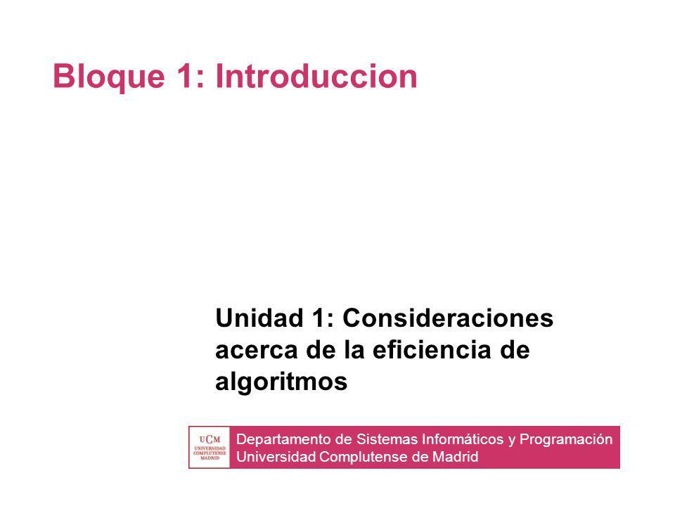 Departamento de Sistemas Informáticos y Programación Universidad Complutense de Madrid Bloque 1: Introduccion Unidad 1: Consideraciones acerca de la eficiencia de algoritmos