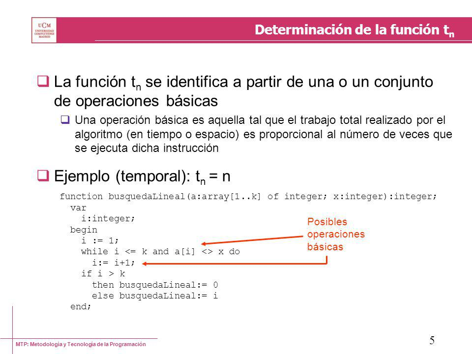 MTP: Metodología y Tecnología de la Programación 5 Determinación de la función t n La función t n se identifica a partir de una o un conjunto de operaciones básicas Una operación básica es aquella tal que el trabajo total realizado por el algoritmo (en tiempo o espacio) es proporcional al número de veces que se ejecuta dicha instrucción Ejemplo (temporal): t n = n function busquedaLineal(a:array[1..k] of integer; x:integer):integer; var i:integer; begin i := 1; while i x do i:= i+1; if i > k then busquedaLineal:= 0 else busquedaLineal:= i end; Posibles operaciones básicas