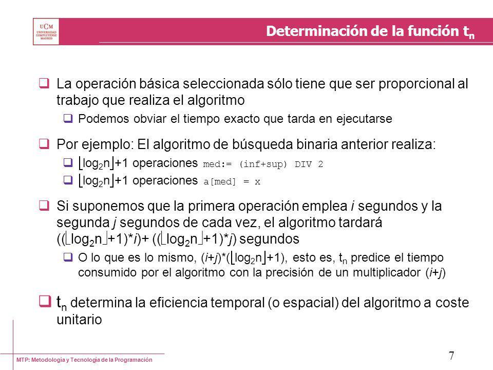 MTP: Metodología y Tecnología de la Programación 7 Determinación de la función t n La operación básica seleccionada sólo tiene que ser proporcional al trabajo que realiza el algoritmo Podemos obviar el tiempo exacto que tarda en ejecutarse Por ejemplo: El algoritmo de búsqueda binaria anterior realiza: log 2 n +1 operaciones med:= (inf+sup) DIV 2 log 2 n +1 operaciones a[med] = x Si suponemos que la primera operación emplea i segundos y la segunda j segundos de cada vez, el algoritmo tardará (( log 2 n +1)*i)+ (( log 2 n +1)*j) segundos O lo que es lo mismo, (i+j)*( log 2 n +1), esto es, t n predice el tiempo consumido por el algoritmo con la precisión de un multiplicador (i+j) t n determina la eficiencia temporal (o espacial) del algoritmo a coste unitario
