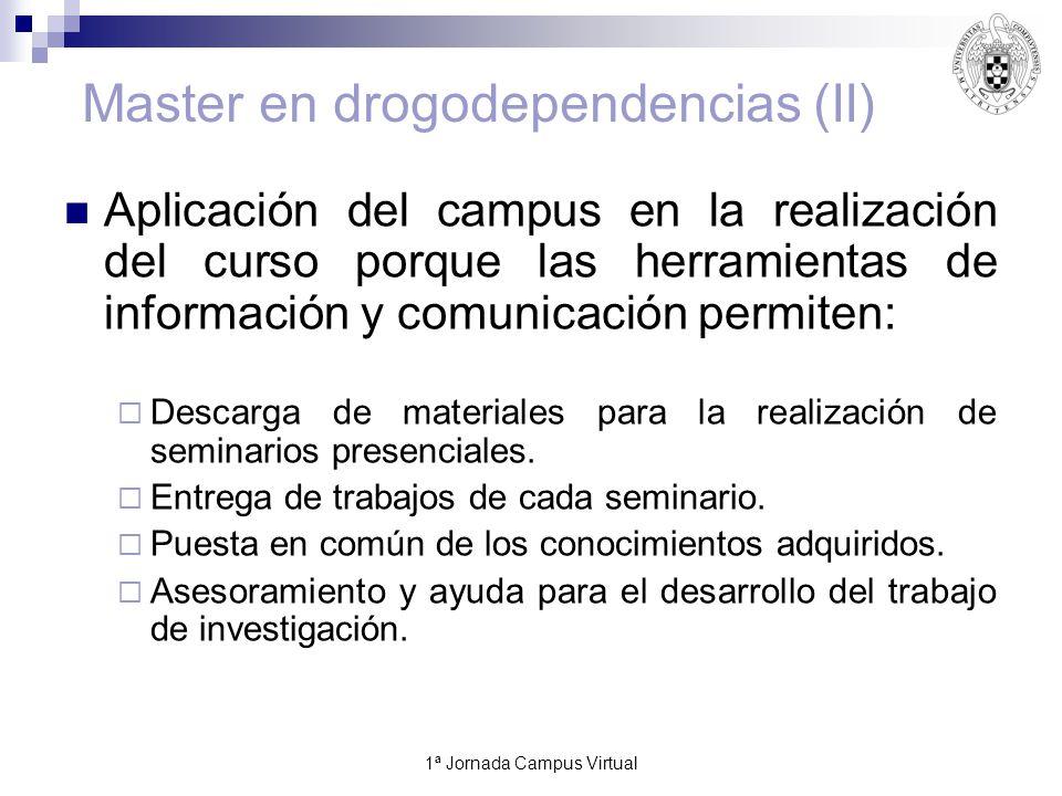 1ª Jornada Campus Virtual14 Master en drogodependencias (II) Aplicación del campus en la realización del curso porque las herramientas de información y comunicación permiten: Descarga de materiales para la realización de seminarios presenciales.