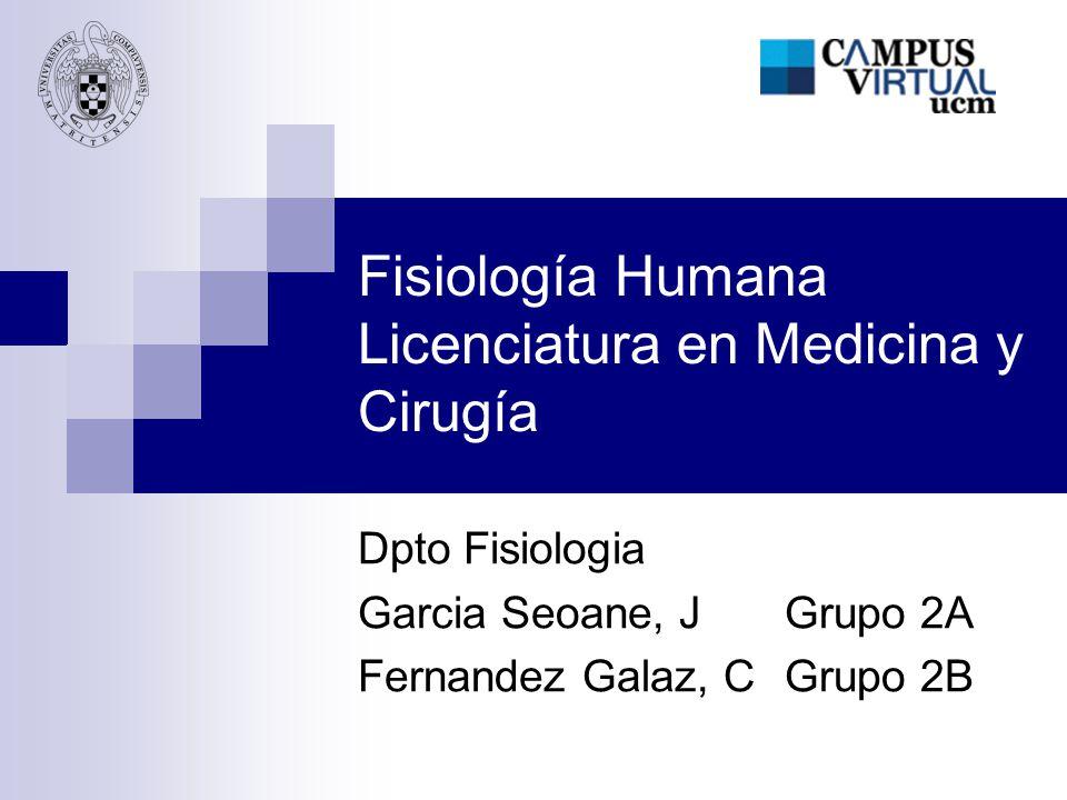 Fisiología Humana Licenciatura en Medicina y Cirugía Dpto Fisiologia Garcia Seoane, JGrupo 2A Fernandez Galaz, CGrupo 2B