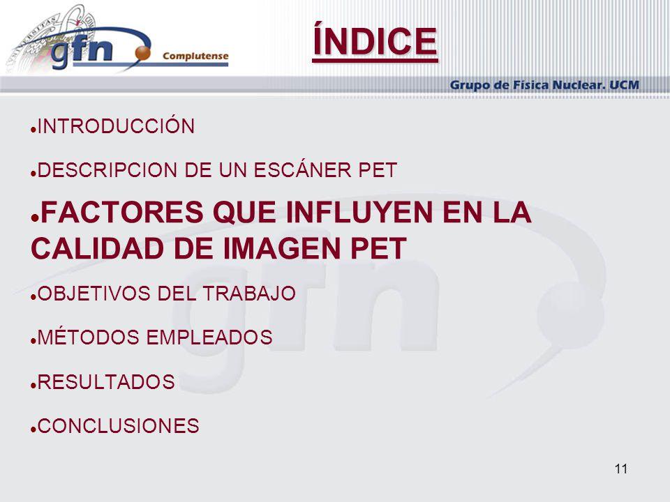 11 ÍNDICE INTRODUCCIÓN DESCRIPCION DE UN ESCÁNER PET FACTORES QUE INFLUYEN EN LA CALIDAD DE IMAGEN PET OBJETIVOS DEL TRABAJO MÉTODOS EMPLEADOS RESULTA