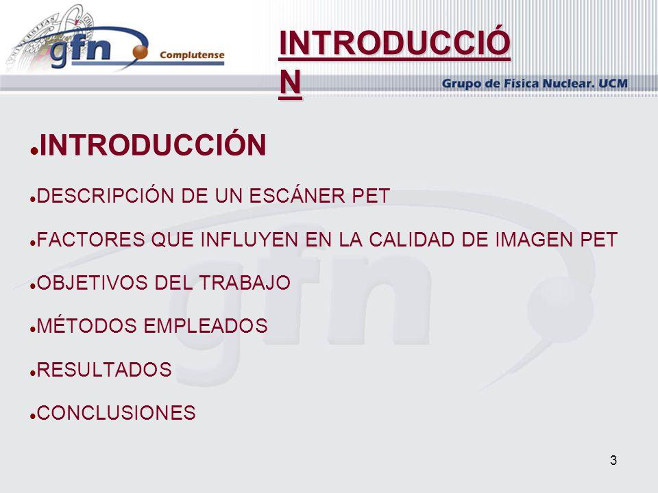 3 INTRODUCCIÓN DESCRIPCIÓN DE UN ESCÁNER PET FACTORES QUE INFLUYEN EN LA CALIDAD DE IMAGEN PET OBJETIVOS DEL TRABAJO MÉTODOS EMPLEADOS RESULTADOS CONC