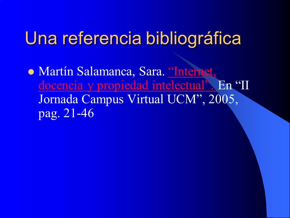 Una referencia bibliográfica Martín Salamanca, Sara. Internet, docencia y propiedad intelectual. En II Jornada Campus Virtual UCM, 2005, pag. 21-46Int