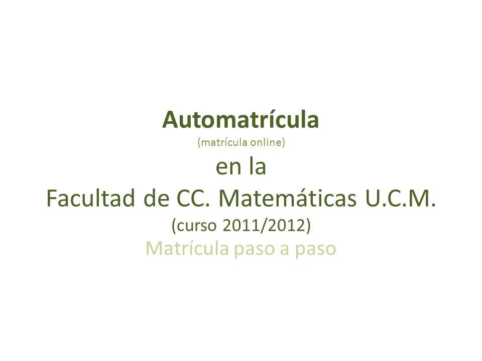 Automatrícula (matrícula online) en la Facultad de CC. Matemáticas U.C.M. (curso 2011/2012) Matrícula paso a paso